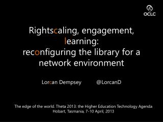 Rights c aling , engagement,  l earning:  rec o nfiguring the library for a network environment  Lor c an Dempsey