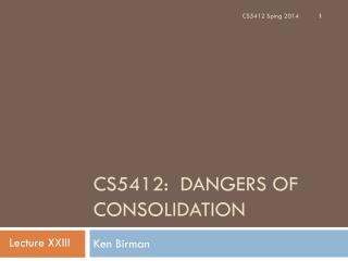 CS5412:  Dangers of Consolidation