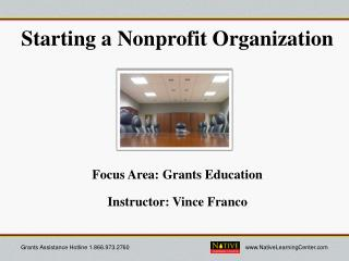 Starting a Nonprofit Organization  Focus Area: Grants Education Instructor: Vince Franco