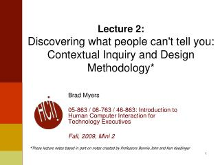Lecture 2: Discovering what people can't tell you: Contextual Inquiry and Design Methodology*