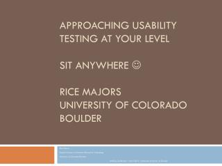 Approaching usability testing at your  level Sit anywhere   Rice Majors University of Colorado Boulder