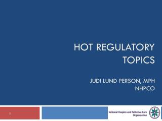 Hot Regulatory Topics Judi Lund Person, MPH NHPCO