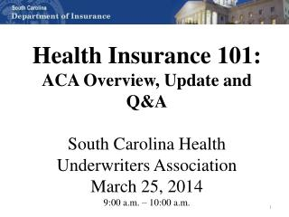 Health Insurance 101: ACA Overview, Update  and Q&A South  Carolina Health Underwriters Association March 25, 2014 9