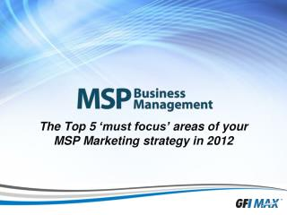 The Top 5  'must focus'  a reas  o f  y our  MSP Marketing  strategy  in 2012