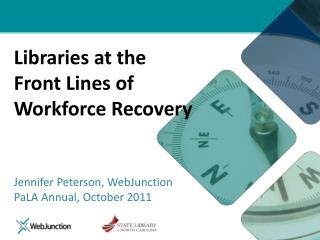Libraries at the  Front Lines of Workforce Recovery Jennifer Peterson, WebJunction PaLA  Annual, October 2011