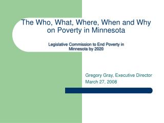 The Who, What, Where, When and Why on Poverty in Minnesota  Legislative Commission to End Poverty in  Minnesota by 2020