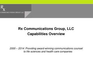 Rx Communications Group, LLC Capabilities Overview 2000 – 2014: Providing award-winning communications counsel to life