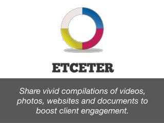 Share vivid compilations  of videos , photos,  websites and  documents to boost  client engagement.