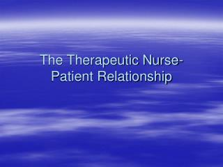 The Therapeutic Nurse-Patient Relationship