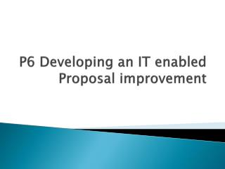 P6 Developing an IT enabled Proposal improvement