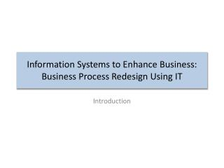Information Systems to Enhance Business: Business Process Redesign Using IT