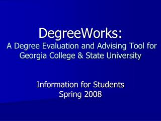 DegreeWorks:  A Degree Evaluation and Advising Tool for Georgia College  State University   Information for Students Spr