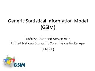Generic Statistical Information Model  (GSIM)   Thérèse Lalor and Steven Vale  United Nations Economic Commission for