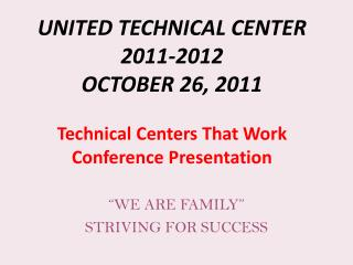 UNITED TECHNICAL CENTER 2011-2012 OCTOBER 26, 2011 Technical Centers That Work Conference Presentation