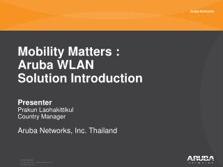 Mobility Matters :  Aruba WLAN Solution Introduction Presenter Prakun Laohakittikul Country Manager Aruba Networks , Inc