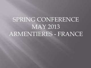SPRING CONFERENCE MAY 2013 ARMENTIERES - FRANCE