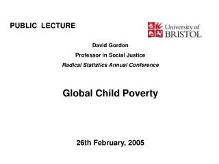 PUBLIC  LECTURE							 David Gordon Professor in Social Justice Radical Statistics Annual Conference Global Child Povert