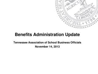 Benefits Administration Update Tennessee Association of School Business Officials November  14,  2013