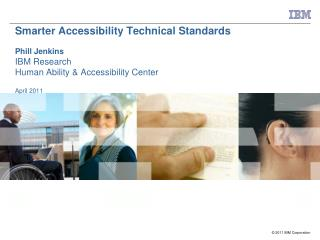 Smarter Accessibility Technical Standards  Phill Jenkins IBM Research Human Ability & Accessibility Center April 201