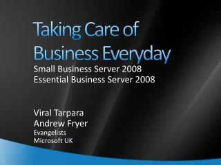 Small Business Server 2008 Essential Business Server 2008 Viral Tarpara Andrew Fryer Evangelists Microsoft UK