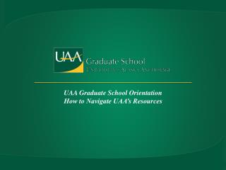 UAA Graduate School Orientation  How to Navigate UAA's Resources