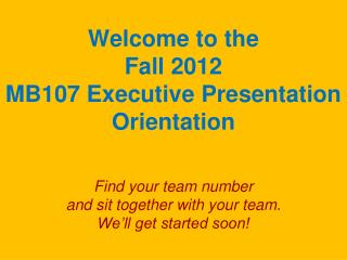 Welcome to the  Fall 2012 MB107 Executive Presentation Orientation Find your team number  and sit together with your te