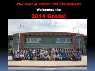 The Staff of  TERRY FOX SECONDARY Welcomes the  2014  Grads!