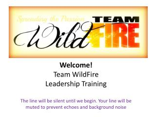 Welcome! Team  WildFire Leadership  Training The line will be silent until we begin. Your line will be muted to prevent