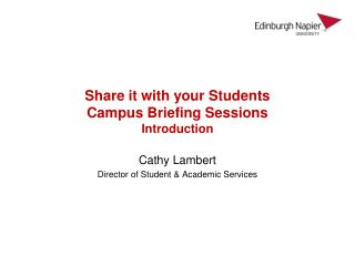 S hare it with your Students Campus Briefing Sessions Introduction