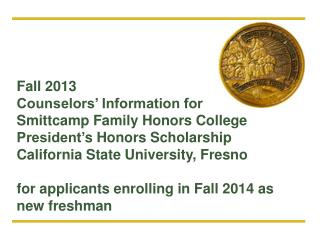 Fall 2013 Counselors' Information for  Smittcamp Family Honors College President' s Honors Scholarship California State