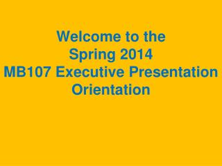 Welcome to the  Spring 2014 MB107 Executive Presentation Orientation