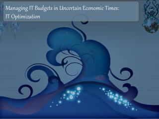 Managing IT Budgets in Uncertain Economic Times: IT Optimization