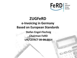 ZUGFeRD e-Invoicing in Germany B ased  on European  S tandards