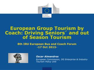 European Group Tourism by Coach: Driving Seniors´ and out of Season Tourism 8th IRU European Bus and Coach Forum -17 Oc