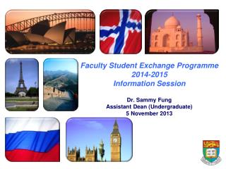 Faculty Student Exchange Programme 2014-2015   Information Session Dr. Sammy Fung Assistant Dean (Undergraduate)  5 Nove