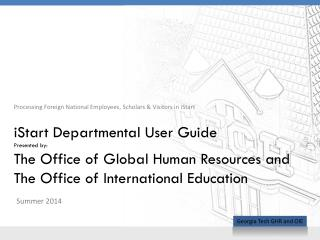 iStart  Departmental User Guide Presented by: The Office of Global Human Resources and The Office of International Educa