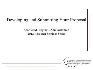 Developing and Submitting Your Proposal Sponsored Programs Administration 2012 Research Seminar Series