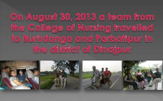 On August 30, 2013 a team from the College of Nursing travelled to  Burirdanga  and  Parbatipur  in the district of  Di