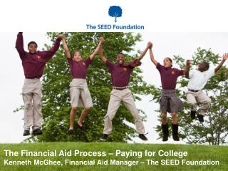 The Financial Aid Process – Paying for College Kenneth McGhee, Financial Aid Manager – The SEED Foundation