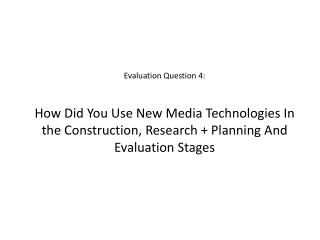 Evaluation Question 4:  How Did You Use New Media Technologies In the Construction, Research + Planning And Evaluation S