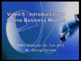 Video 5 -  Introduction to  Online Business  Models