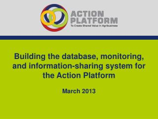Building the database, monitoring, and information-sharing system for the Action Platform March 2013