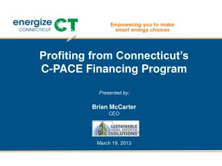 Profiting from Connecticut's          C-PACE Financing Program Presented by: Brian McCarter CEO March 19, 2013