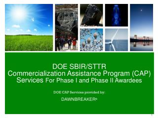 DOE SBIR/STTR  Commercialization Assistance Program (CAP) Services  For Phase I and Phase II Awardees DOE CAP Services p