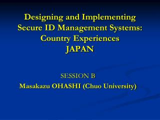 Designing and Implementing  Secure ID Management Systems:  Country  Experiences JAPAN