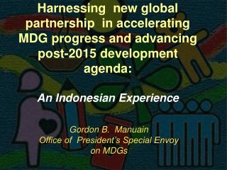 Harnessing  new global partnership  in accelerating MDG progress and advancing  post-2015 development agenda:  An Indone
