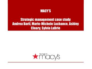 MACY'S Strategic management case study  Andrea Baril, Marie-Michele Lachance, Ashley Cleary, Sylvia LaBrie