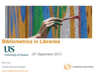 Bibliometrics  in Libraries  			12 th  September 2013  Alain Frey  Strategic Business Manager alain.frey@thomsonreuters.