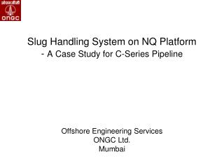 Slug Handling System on NQ Platform   -  A Case Study for C-Series Pipeline Offshore Engineering Services ONGC Ltd. Mumb