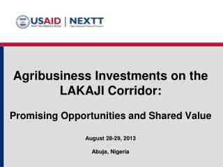 Agribusiness Investments on  th e LAKAJI Corridor : P romising Opportunities and Shared Value August  28-2 9, 2013 Abuja